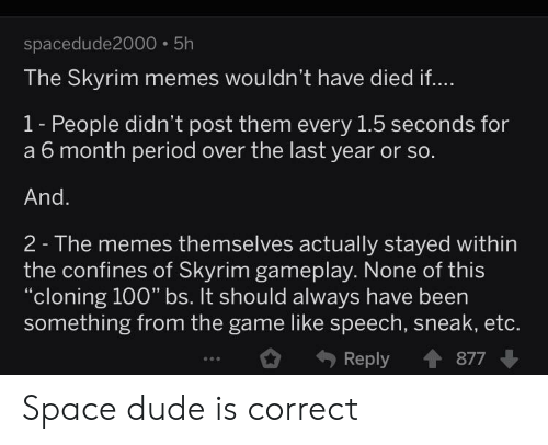 Dude, Memes, and Period: spacedude2000 5h  The Skyrim memes wouldn't have died if...  1- People didn't post them every 1.5 seconds for  a 6 month period over the last year or so.  And.  2- The memes themselves actually stayed within  the confines of Skyrim gameplay. None of this