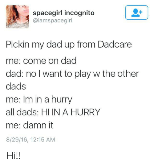 8 29: spacegirl incognito  @iamspacegirl  Pickin my dad up from Dadcare  me: come on dad  dad: no I want to play w the other  dads  me: Im in a hurry  all dads: HI IN A HURRY  me: damn it  8/29/16, 12:15 AM Hi!!