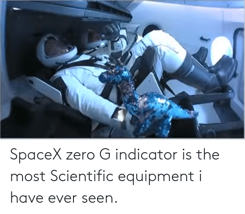 seen: SpaceX zero G indicator is the most Scientific equipment i have ever seen.