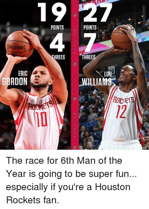 houston rocket: SPALDING  ERIC  GORDON  POINTS  THREES  POINTS  THREE  LOU  WILLIAM  ROCETS The race for 6th Man of the Year is going to be super fun...  especially if you're a Houston Rockets fan.