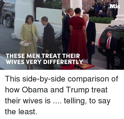 Obama And Trump: SPAN  THESE MEN TREAT THEIR  WIVES VERY DIFFERENTLY  Mi This side-by-side comparison of how Obama and Trump treat their wives is .... telling, to say the least.
