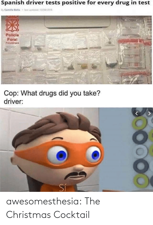 Drugs: Spanish driver tests positive for every drug in test  By Camile lelle  lic updesed 13/016  Policia  Foral  Foruzeingoa  Cop: What drugs did you take?  driver:  Sí awesomesthesia:  The Christmas Cocktail