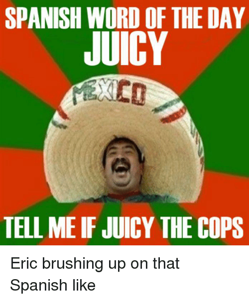 Pike County Kentucky: SPANISH WORD OF THE DAY  JUICY  TELL ME IF JUICY THE COPS Eric brushing up on that Spanish like
