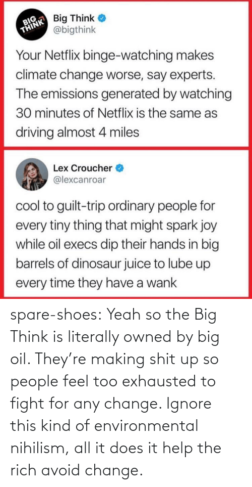 carbon: spare-shoes: Yeah so the Big Think is literally owned by big oil. They're making shit up so people feel too exhausted to fight for any change. Ignore this kind of environmental nihilism, all it does it help the rich avoid change.