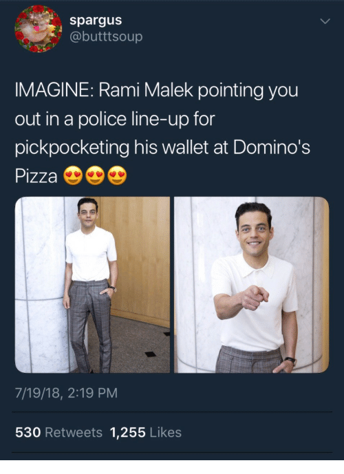 Domino's Pizza: spargus  @butttsoup  IMAGINE: Rami Malek pointing you  out in a police line-up for  pickpocketing his wallet at Domino's  Pizza  7/19/18, 2:19 PM  530 Retweets 1,255 Likes