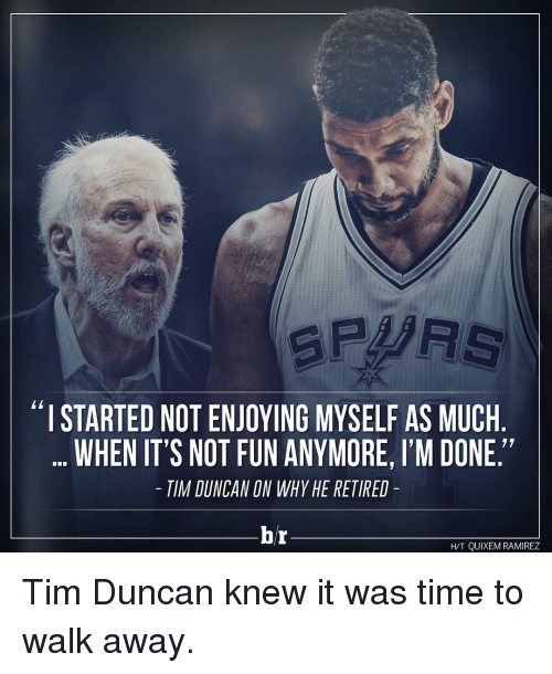 "Tim Duncan: SPARS  ""I STARTED NOTENJOYING MYSELF AS MUCH  WHEN IT'S NOT FUN ANYMORE, I'M DONE.""  TIM DUNCAN ON WHY HE RETIRED  br  HT QUIXEM RAMIREZ Tim Duncan knew it was time to walk away."