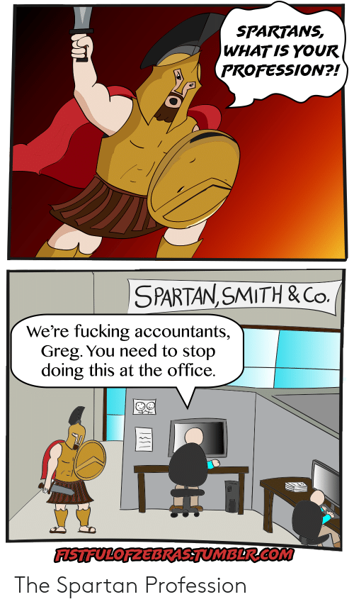 spartans: SPARTANS  WHATIS YOUR  PROFESSION?!)  SPARTAN SMITH & Co.  We're fucking accountants,  Greg. You need to stop  doing this at the office.  FISTFULOFZEBRAS.TUMBLR.COM The Spartan Profession