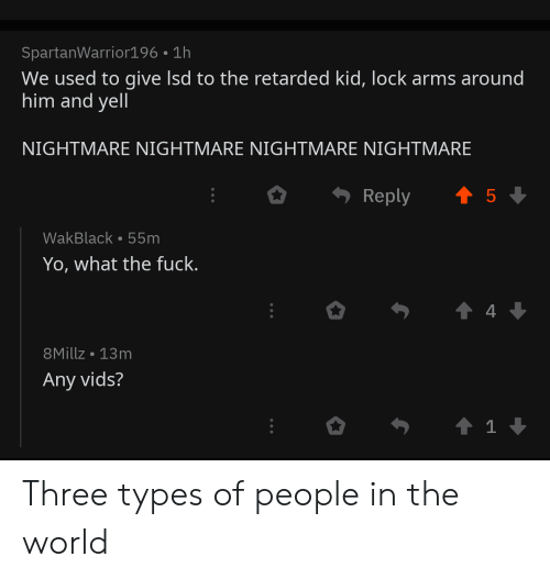 Reddit, Yo, and World: SpartanWarrior196 1h  We used to give Isd to the retarded kid, lock arms around  him and yell  NIGHTMARE NIGHTMARE NIGHTMARE NIGHTMARE  t 5  Reply  WakBlack 55m  Yo, what the fuck.  t 4  8Millz 13m  Any vids?  t 1 Three types of people in the world