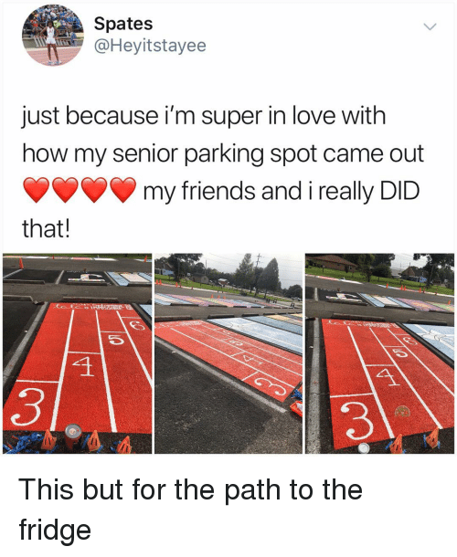 Friends, Love, and Memes: Spates  @Heyitstayee  just because i'm super in love with  how my senior parking spot came out  my friends and i really DID  that!  4  3 This but for the path to the fridge