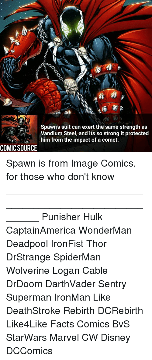 Disney, Facts, and Memes: Spawn's suit can exert the same strength as  Vandium Steel, and its so strong it protected  him from the impact of a comet.  COMIC SOURCE Spawn is from Image Comics, for those who don't know ________________________________________________________ Punisher Hulk CaptainAmerica WonderMan Deadpool IronFist Thor DrStrange SpiderMan Wolverine Logan Cable DrDoom DarthVader Sentry Superman IronMan Like DeathStroke Rebirth DCRebirth Like4Like Facts Comics BvS StarWars Marvel CW Disney DCComics