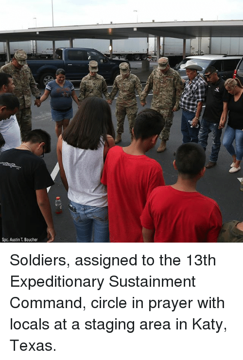 Memes, Soldiers, and Texas: Spc. Austin T. Boucher Soldiers, assigned to the 13th Expeditionary Sustainment Command, circle in prayer with locals at a staging area in Katy, Texas.