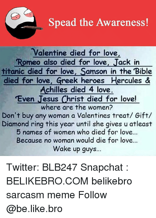 Be Like, Jesus, and Love: Spead the Awareness!  Valentine died for love  Romeo also died for love  Jack in  titanic died for love  Samson in the Bible  died for love  Greek heroes Hercules &  Achilles died 4 love  ven Jesus Christ died for love!  where are the women?  Don't buy any woman a Valentines treat/ Gift/  Diamond ring this year until she gives u atleast  5 names of women who died for love...  Because no woman would die for love.  Wake up guys. Twitter: BLB247 Snapchat : BELIKEBRO.COM belikebro sarcasm meme Follow @be.like.bro