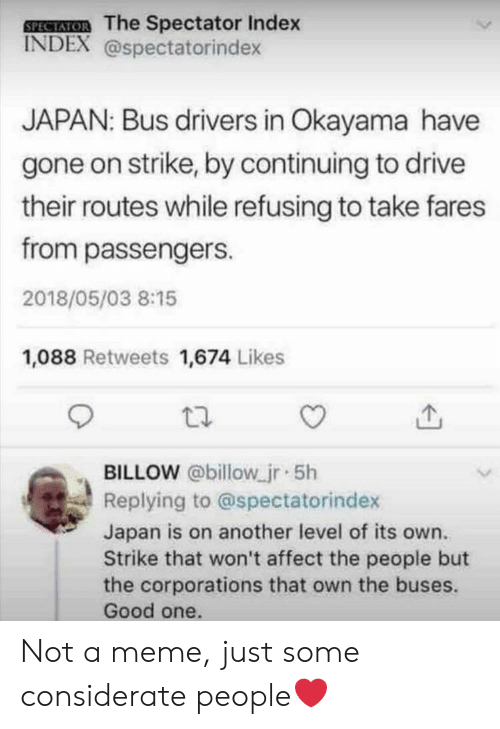Passengers: SPEAIOR The Spectator Index  INDEX @spectatorindex  JAPAN: Bus dirivers in Okayama have  gone on strike, by continuing to drive  their routes while refusing to take fares  from passengers.  2018/05/03 8:15  1,088 Retweets 1,674 Likes  BILLOW @billow jr 5h  Replying to @spectatorindex  Japan is on another level of its own.  Strike that won't affect the people but  the corporations that own the buses.  Good one. Not a meme, just some considerate people❤️