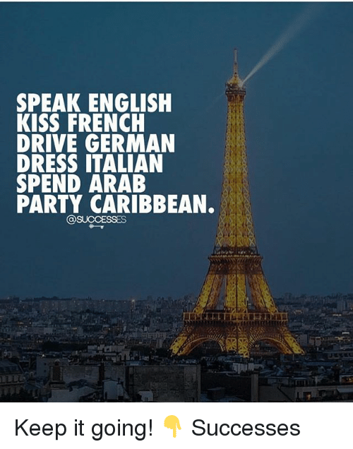 Keep It Going: SPEAK ENGLISH  KISS FRENCH  DRIVE GERMAN  DRESS ITALIAN  SPEND ARAB  PARTY CARIBBEAN. Keep it going! 👇 Successes