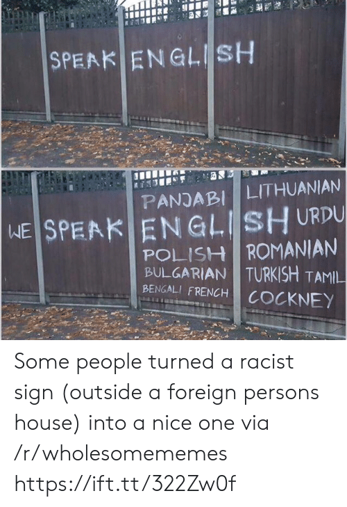cockney: SPEAK ENGLISH  LITHUANIAN  PANJABI  WE SPEAK ENGLISH URDU  POLISH ROMANIAN  BULGARIAN TURKISH TAMIL  BENGALI FRENCH  COCKNEY Some people turned a racist sign (outside a foreign persons house) into a nice one via /r/wholesomememes https://ift.tt/322Zw0f