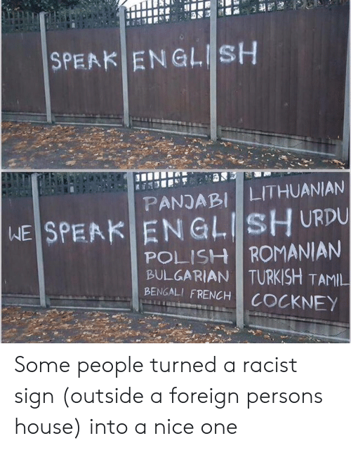 Speak English: SPEAK ENGLISH  LITHUANIAN  PANJABI  WE SPEAK ENGLISH URDU  POLISH ROMANIAN  BULGARIAN TURKISH TAMIL  BENGALI FRENCH  COCKNEY Some people turned a racist sign (outside a foreign persons house) into a nice one