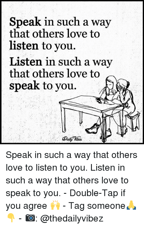 Love, Memes, and Tag Someone: Speak in such a  wav  that others love to  listen to you.  Listen in such a way  that others love to  speak to you. Speak in such a way that others love to listen to you. Listen in such a way that others love to speak to you. - Double-Tap if you agree 🙌 - Tag someone🙏👇 - 📷: @thedailyvibez