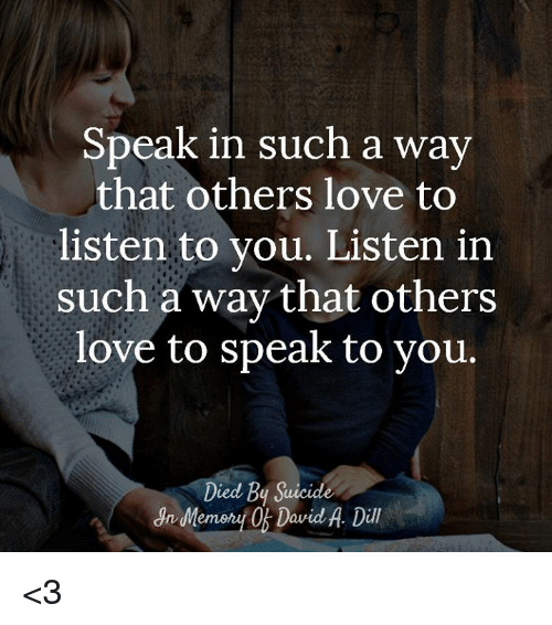 Love, Memes, and Suicide: Speak in such a way  that others love to  listen to you. Listen in  such a way that others  love to speak to vou.  Died By Suicide <3