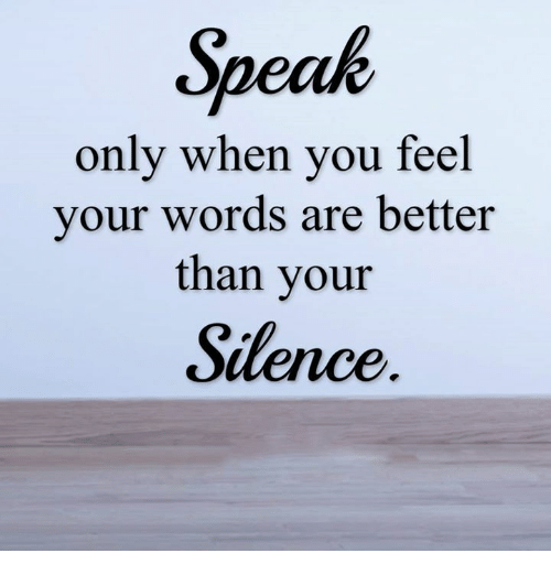 memes: Speak  only when you feel  your words are better  than your  Silence