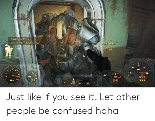 Elder Maxson: Speak to Elder Maxson  PALADIN DANSE  Completed: Speak to Paladin Danse  A TALK  60  80  40  AP %  100  20  60  10  AMMO  SPOT  008  999  CORE  100  RADS  10  100  HP %  LIS  II SWIII 248  203 Just like if you see it. Let other people be confused haha
