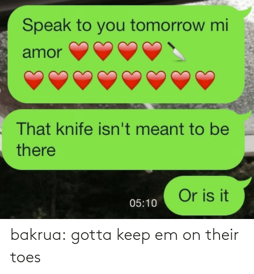 Gotta Keep: Speak to you tomorrow mi  amor  That knife isn't meant to be  there  Or is it  05:10 bakrua:  gotta keep em on their toes