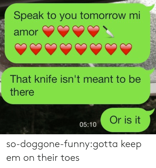 knife: Speak to you tomorrow mi  amor  That knife isn't meant to be  there  Or is it  05:10 so-doggone-funny:gotta keep em on their toes