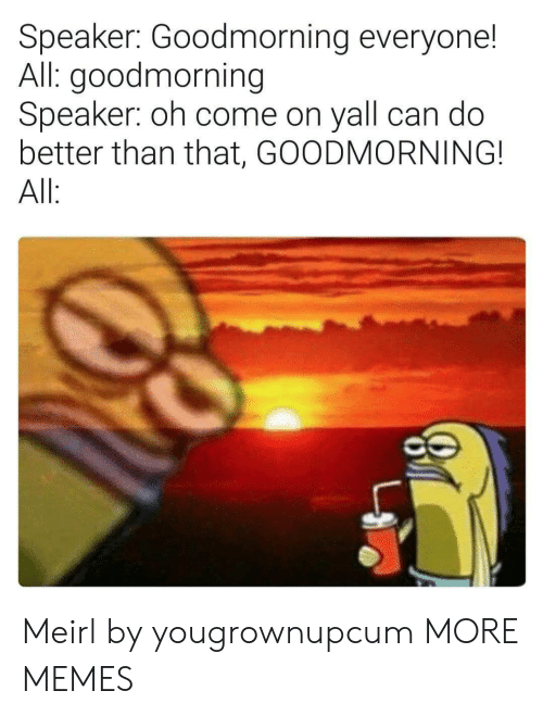 Goodmorning: Speaker: Goodmorning everyone!  All: goodmorning  Speaker: oh come on yall can do  better than that, GOODMORNING!  All Meirl by yougrownupcum MORE MEMES