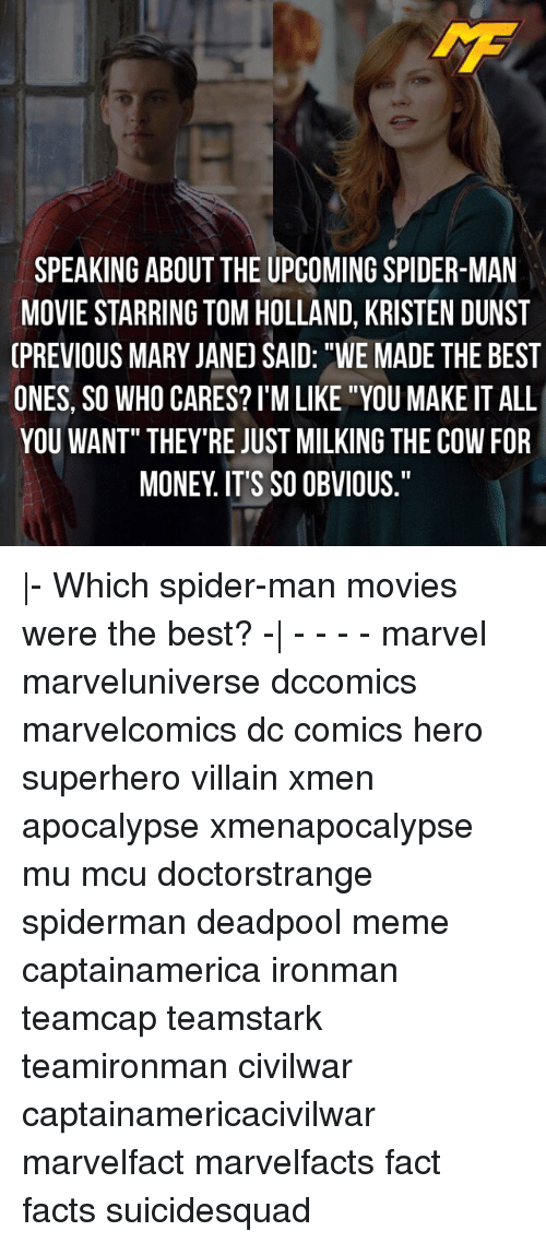 """Facts, Meme, and Memes: SPEAKING ABOUT THE UPCOMING SPIDER-MAN  MOVIE STARRING TOM HOLLAND, KRISTEN DUNST  GPREVIOUS MARY JANE) SAID: """"WE MADE THE BEST  ONES, SO WHO CARES? I'M LIKE """"YOU MAKE IT ALL  YOU WANT"""" THEY'RE JUST MILKING THE COW FOR  MONEY IT'S SO OBVIOUS."""" 