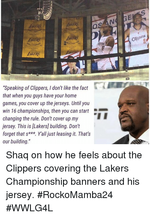 """Los Angeles Lakers, Memes, and Shaq: """"Speaking of Clippers, I don't like the fact  that when you guys have your home  games, you cover up the jerseys. Until you  win 16 championships, then you can start  changing the rule. Don't cover up my  jersey. This is lLakers] building. Don't  forget that s***. Yall just leasing it. That's  our building. Shaq on how he feels about the Clippers covering the Lakers Championship banners and his jersey.   #RockoMamba24 #WWLG4L"""