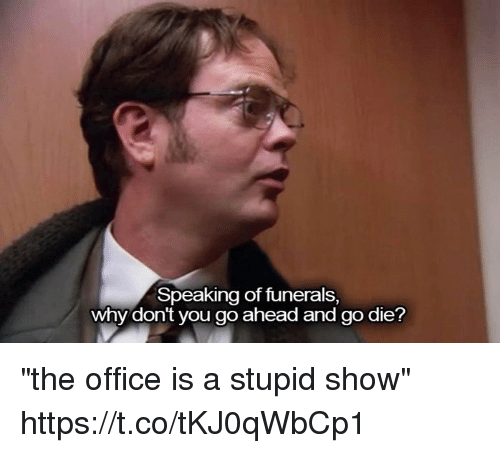 """stupider: Speaking of funerals,  why dont you go ahead and go die? """"the office is a stupid show"""" https://t.co/tKJ0qWbCp1"""