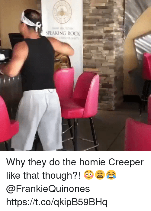 creeper: SPEAKING ROCK Why they do the homie Creeper like that though?! 😳😩😂 @FrankieQuinones https://t.co/qkipB59BHq