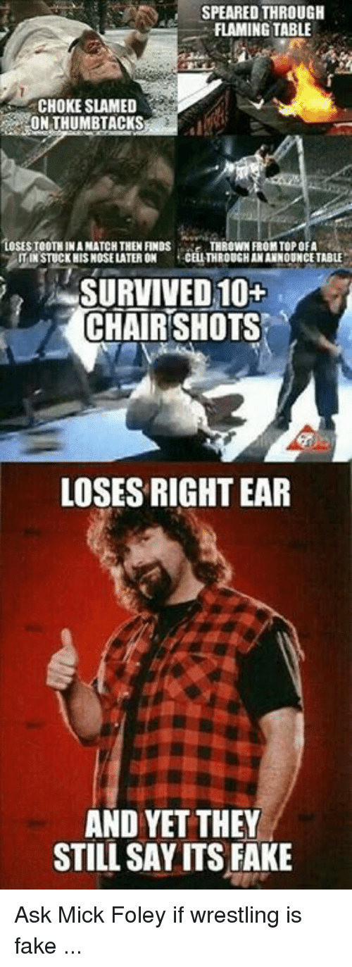 mick foley: SPEARED THROUGH  FLAMING TABLE  CHOKE SLAMED  ON THUMBTACKS  'LOSESTOOTHINANATCHTHEN FINDs  THROWN FROM TOP OFA  IN STUCK HIS HOSELATERON  CELITHROUGHANANNOUNCE TABLE  SURVIVED 10+  CHAIR SHOTS  LOSESRIGHT EAR  AND YET THEY  STILL SAYITSFAKE Ask Mick Foley if wrestling is fake ...