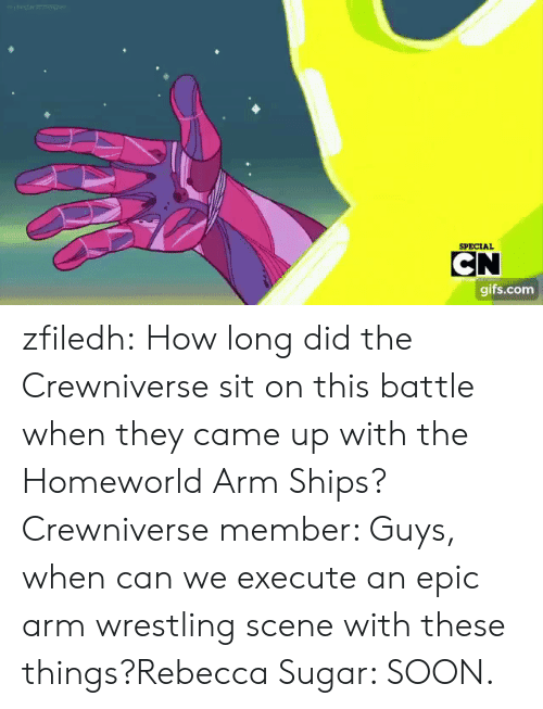 ships: SPECIAL  CN  gifs.com zfiledh:  How long did the Crewniverse sit on this battle when they came up with the Homeworld Arm Ships?Crewniverse member: Guys, when can we execute an epic arm wrestling scene with these things?Rebecca Sugar: SOON.