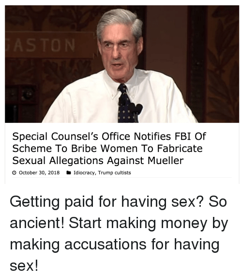 Idiocracy: Special Counsel's Office Notifies FBI Of  Scheme To Bribe Women To Fabricate  Sexual Allegations Against Mueller  O October 30, 2018 Idiocracy, Trump cultists Getting paid for having sex? So ancient! Start making money by making accusations for having sex!