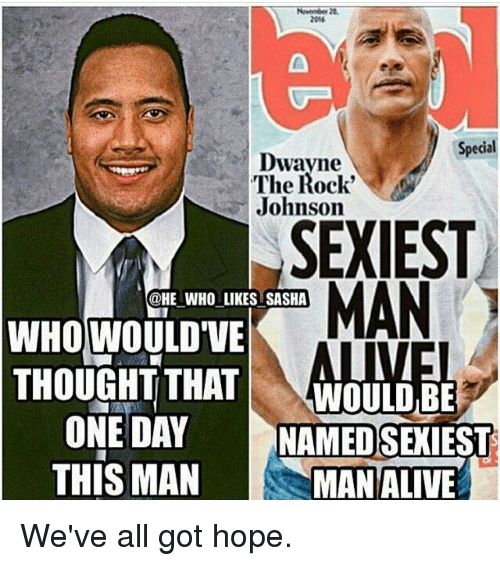 Mans Man: Special  Dwayne  The Rock'  Johnson  SEXIEST  MAN  @HE WHO LIKES SASHA  WHO WOULD VE  THOUGHT THAT  WOULD BE  ONE DAY  NAMED SEXIEST  THIS MAN  MAN ALIVE We've all got hope.