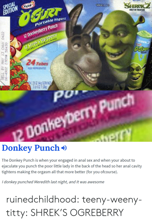 cavity: SPECIAL  EDITIONp  portable rogur  12 Donkeyberry Punch  24 Tubes   0  2 Donkeyberry Punch   Donkev Punch*>  The Donkey Punch is when your engaged in anal sex and when your about to  ejaculate you punch the poor little lady in the back of the head so her anal cavity  tightens making the orgasm all that more better (for you ofcourse).  i donkey punched Meredith last night, and t was awesome ruinedchildhood:  teeny-weeny-titty:  SHREK'S OGREBERRY