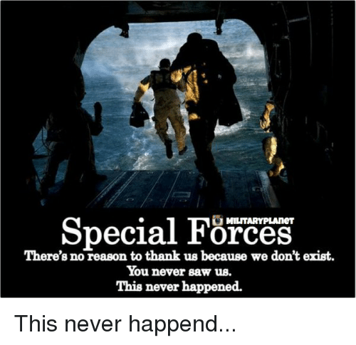 Memes, 🤖, and Special Forces: Special Forces  There's no reason to thank us because we don't erist.  You never saw us.  This never happened. This never happend...