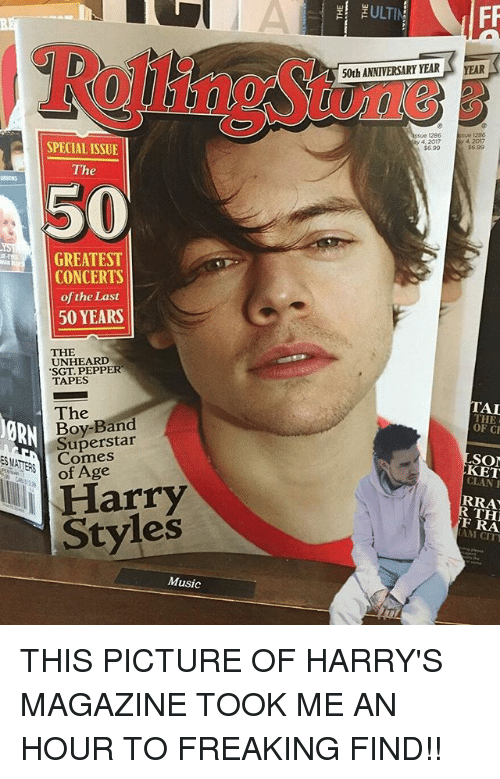 Memes, Music, and Harry Styles: SPECIAL ISSUE  The  50  GREATEST  CONCERTS  of the Last  50 YEARS  THE  UNHEARD  SGT PEPPER  TAPES  The  Band  Superstar  DORN  of Age  Harry  Styles  Music  ZULTIN  50th ANNIVERSARY YEAR  A YEAR  A 2017  ay 4, 2017  $6.99  TAI  THE  OF CF  KET  RRA  FRA THIS PICTURE OF HARRY'S MAGAZINE TOOK ME AN HOUR TO FREAKING FIND!!