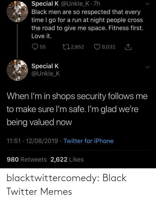 iphone: Special K @Unkle_K · 7h  Black men are so respected that every  time I go for a run at night people cross  the road to give me space. Fitness first.  Love it.  O 55  27 2,852  9,032  Special K  @Unkle_K  When I'm in shops security follows me  to make sure I'm safe. I'm glad we're  being valued now  11:51 · 12/08/2019 · Twitter for iPhone  980 Retweets 2,622 Likes blacktwittercomedy:  Black Twitter Memes