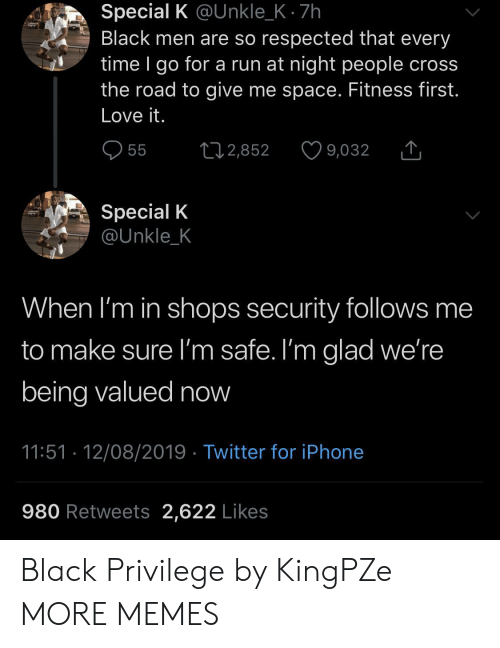 Black Privilege: Special K @Unkle_K 7h  Black men are so respected that every  time I go for a run at night people cross  the road to give me space. Fitness first.  Love it.  55  L2,852  9,032  Special K  @Unkle_K  When I'm in shops security follows me  to make sure I'm safe. I'm glad we're  being valued now  11:51 12/08/2019 Twitter for iPhone  980 Retweets 2,622 Likes Black Privilege by KingPZe MORE MEMES
