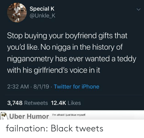 Girlfriends: Special K  @Unkle_K  Stop buying your boyfriend gifts that  you'd like. No nigga in the history of  nigganometry has ever wanted a teddy  with his girlfriend's voice in it  2:32 AM 8/1/19 Twitter for iPhone  3,748 Retweets 12.4K Likes  Uber Humor  I'm afraid I just blue myself. failnation:  Black tweets