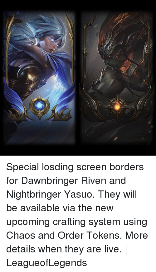 riven: Special losding screen borders for Dawnbringer Riven and Nightbringer Yasuo. They will be available via the new upcoming crafting system using Chaos and Order Tokens. More details when they are live. | LeagueofLegends