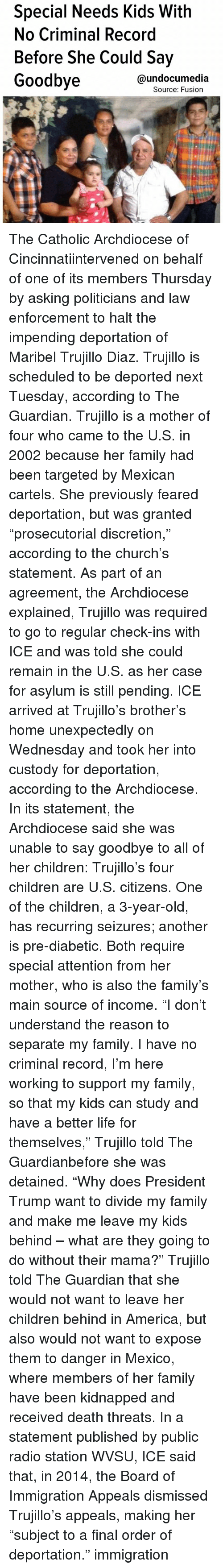 """America, Children, and Church: Special Needs Kids With  No Criminal Record  Before She Could Say  Goodbye  @undocumedia  Source: Fusion The Catholic Archdiocese of Cincinnatiintervened on behalf of one of its members Thursday by asking politicians and law enforcement to halt the impending deportation of Maribel Trujillo Diaz. Trujillo is scheduled to be deported next Tuesday, according to The Guardian. Trujillo is a mother of four who came to the U.S. in 2002 because her family had been targeted by Mexican cartels. She previously feared deportation, but was granted """"prosecutorial discretion,"""" according to the church's statement. As part of an agreement, the Archdiocese explained, Trujillo was required to go to regular check-ins with ICE and was told she could remain in the U.S. as her case for asylum is still pending. ICE arrived at Trujillo's brother's home unexpectedly on Wednesday and took her into custody for deportation, according to the Archdiocese. In its statement, the Archdiocese said she was unable to say goodbye to all of her children: Trujillo's four children are U.S. citizens. One of the children, a 3-year-old, has recurring seizures; another is pre-diabetic. Both require special attention from her mother, who is also the family's main source of income. """"I don't understand the reason to separate my family. I have no criminal record, I'm here working to support my family, so that my kids can study and have a better life for themselves,"""" Trujillo told The Guardianbefore she was detained. """"Why does President Trump want to divide my family and make me leave my kids behind – what are they going to do without their mama?"""" Trujillo told The Guardian that she would not want to leave her children behind in America, but also would not want to expose them to danger in Mexico, where members of her family have been kidnapped and received death threats. In a statement published by public radio station WVSU, ICE said that, in 2014, the Board of Immigration Appeals dis"""