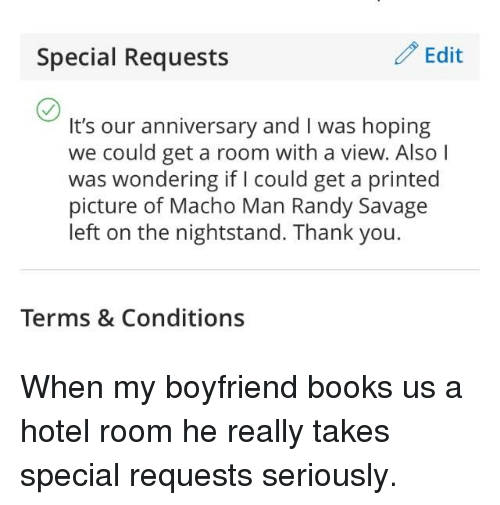 Macho Man Randy Savage: Special Requests  / Edit  It's our anniversary and I was hoping  we could get a room with a view. AlsoI  was wondering if l could get a printed  picture of Macho Man Randy Savage  left on the nightstand. Thank you  Terms & Conditions