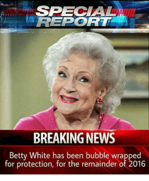 Betty White, Memes, and Breaking News: SPECIAL  RETPORT  BREAKING NEWS  Betty White has been bubble wrapped  for protection, for the remainder of 2016