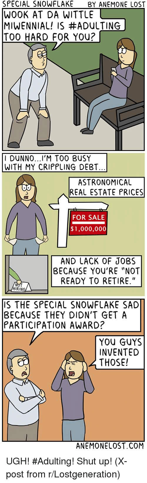"Shut Up, Ups, and Lost: SPECIAL SNOWFLAKE  BY ANEMONE LOST  WOOK AT DA WITTLE  MIWENNIAL! IS #ADULTING  TOO HARD FOR You?  I DUNNO  TOO BUSY  WITH MY CRIPPLING DEBT.  ASTRONOMICAL  REAL ESTATE PRICES  FOR SALE  $1,000,000  AND LACK OF JOBS  BECAUSE YOU'RE ""NOT  READY TO RETIRE.""  RING  S THE SPECIAL SNOWFLAKE SAD  BECAUSE THEY DION'T GET A  PARTICIPATION AWARD?  YOU GUYS  INVENTED  THOSE!  ANEMONELOST.COM UGH! #Adulting! Shut up! (X-post from r/Lostgeneration)"