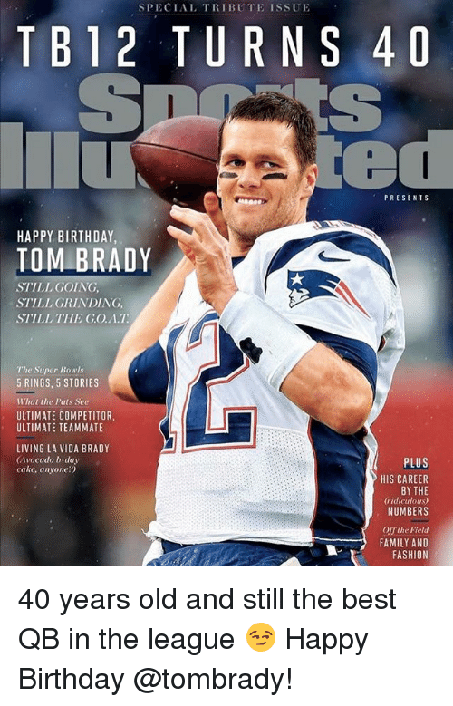 b day: SPECIAL TRIBUTE ISSUE  TB12 TURNS 4D  PRESENTS  HAPPY BIRTHDAY  TOM BRADY  STILL GOING,  STILL GRINDING,  STILL THE G.O.A.T  The Super Bowls  5 RINGS, 5 STORIES  What the Pats See  ULTIMATE COMPETITOR,  ULTIMATE TEAMMATE  LIVING LA VIDA BRADY  (Avocado b-day  cake, anyone?)  PLUS  HIS CAREER  BY THE  ridiculous)  NUMBERS  Offthe Field  FAMILY AND  FASHION 40 years old and still the best QB in the league 😏 Happy Birthday @tombrady!