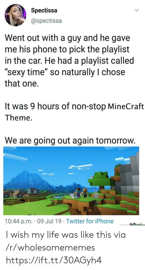 """Memecenter: Spectissa  @spectissa  Went out with a guy and he gave  me his phone to pick the playlist  in the car. He had a playlist called  """"sexy time"""" so naturally I chose  that one  It was 9 hours of non-stop MineCraft  Theme.  We are going out again tomorrow.  10:44 p.m. 09 Jul 19 Twitter for iPhone  memecenter.com MemeCenter I wish my life was like this via /r/wholesomememes https://ift.tt/30AGyh4"""