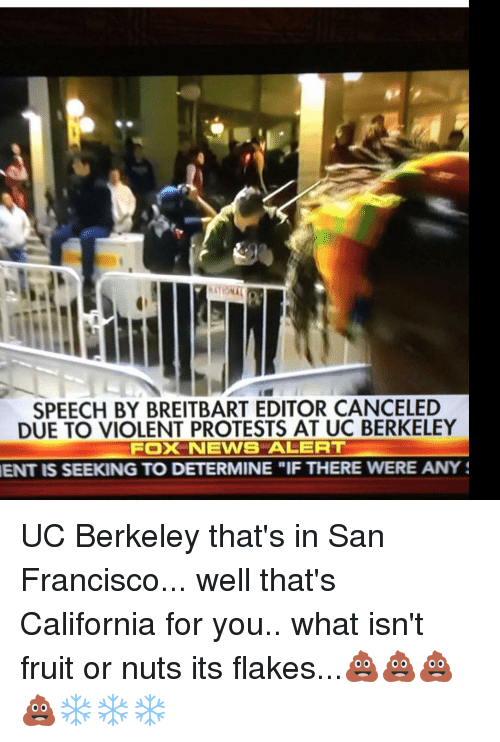 "Memes, San Francisco, and UC Berkeley: SPEECH BY BREITBART EDITOR CANCELED  DUE TO VIOLENT PROTESTS AT UC BERKELEY  FOXNEWS ALERT  SEEKING TO DETERMINE ""IF THERE WERE ANY S UC Berkeley that's in San Francisco... well that's California for you.. what isn't fruit or nuts its flakes...💩💩💩💩❄️❄️❄️"