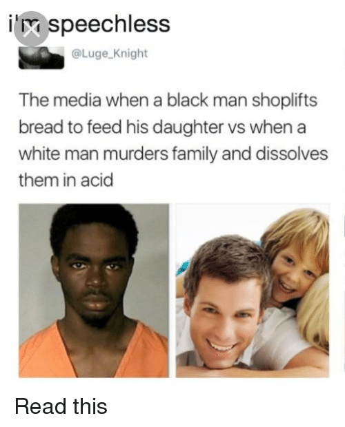 Blackpeopletwitter, Family, and Funny: speechless  @Luge Knight  The media when a black man shoplifts  bread to feed his daughter vs when a  white man murders family and dissolves  them in acid
